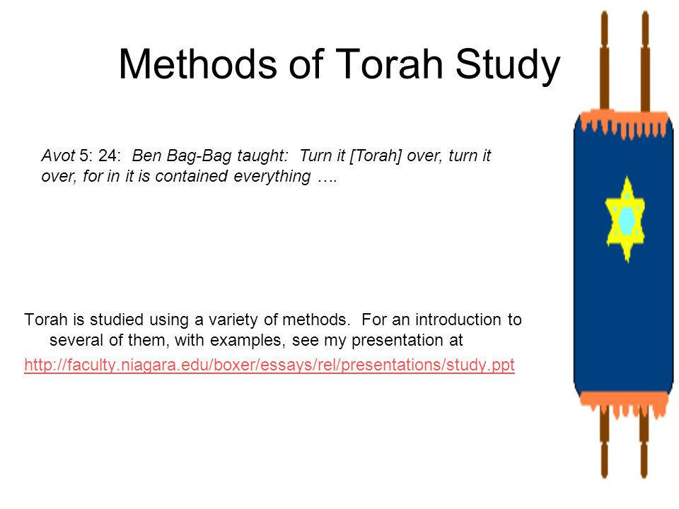 Methods of Torah Study Avot 5: 24: Ben Bag-Bag taught: Turn it [Torah] over, turn it over, for in it is contained everything ….